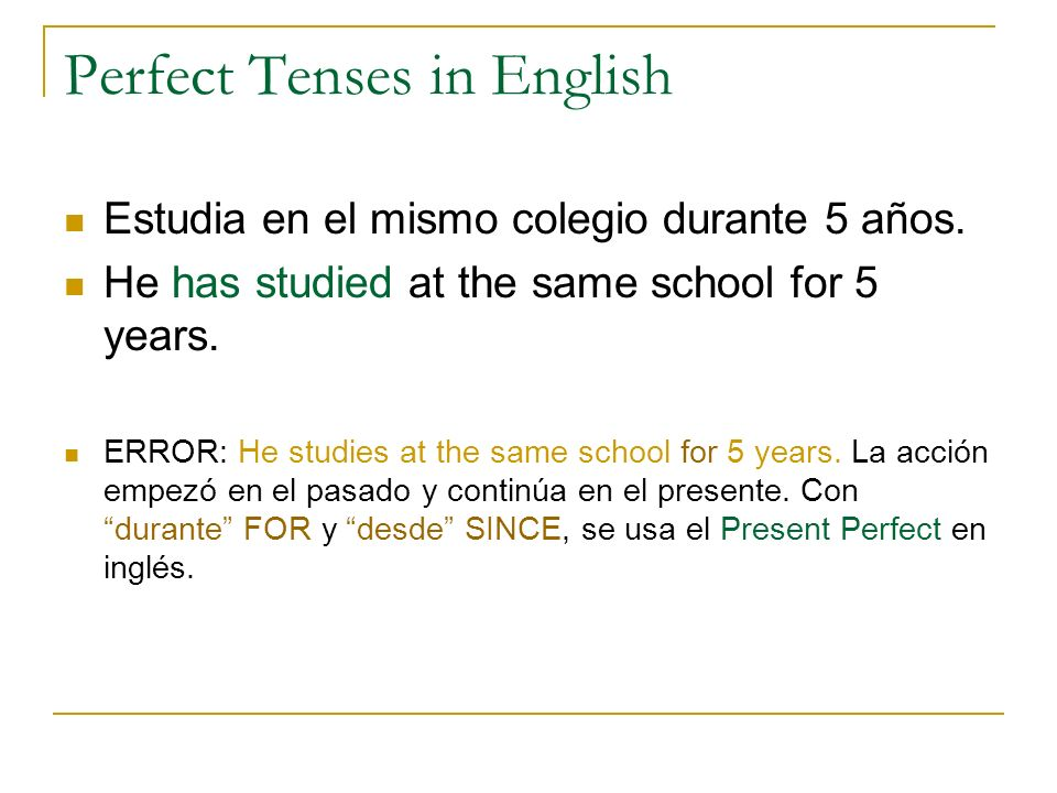 Perfect Tenses in English Estudia en el mismo colegio durante 5 años. He has studied at the same school for 5 years. ERROR: He studies at the same sch