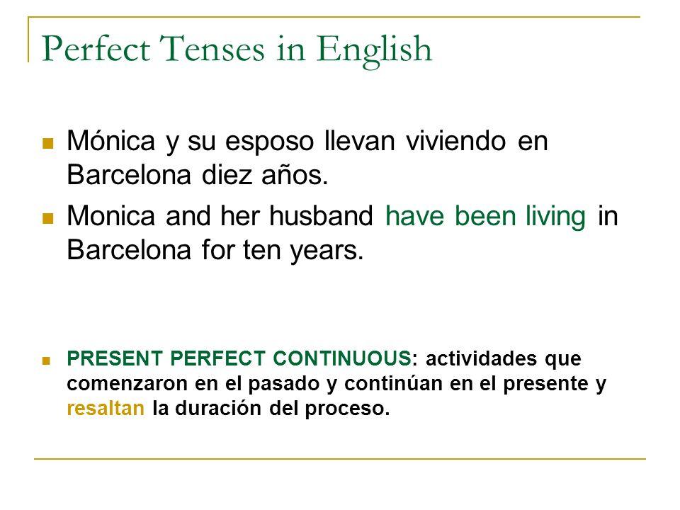 Perfect Tenses in English Mónica y su esposo llevan viviendo en Barcelona diez años. Monica and her husband have been living in Barcelona for ten year
