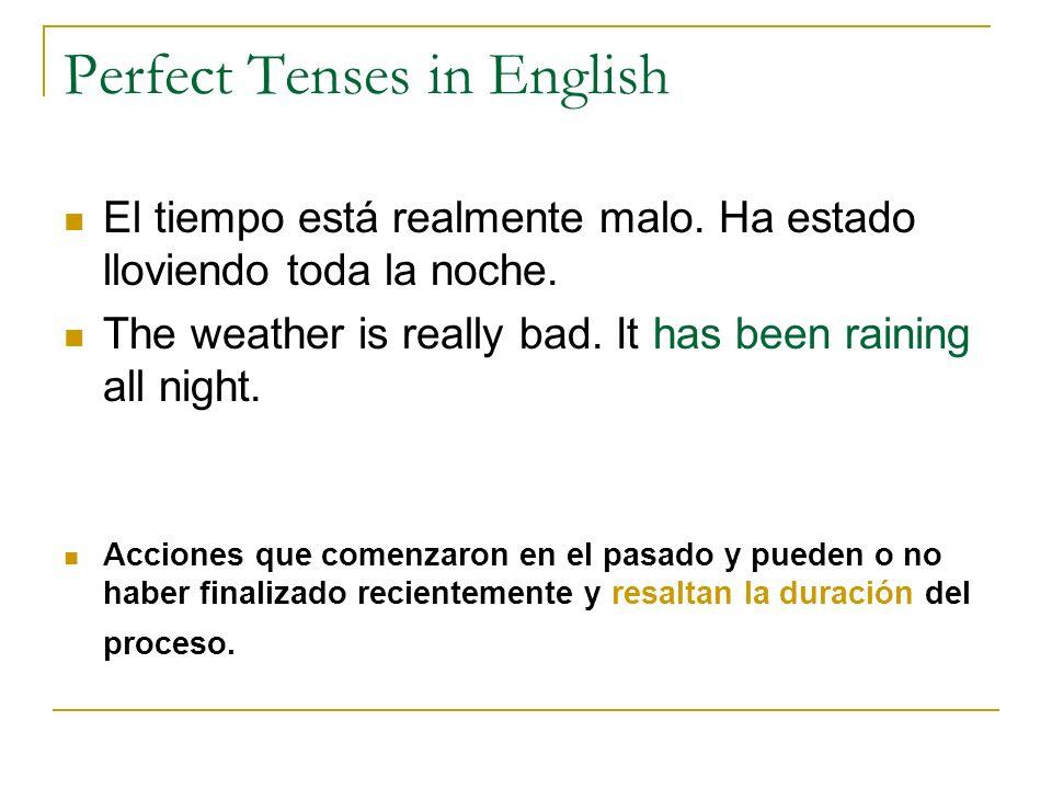 Perfect Tenses in English El tiempo está realmente malo. Ha estado lloviendo toda la noche. The weather is really bad. It has been raining all night.