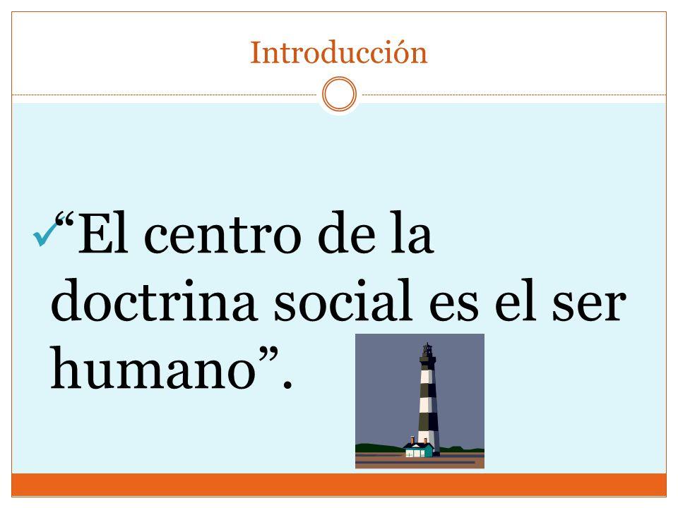 Introducción El centro de la doctrina social es el ser humano.
