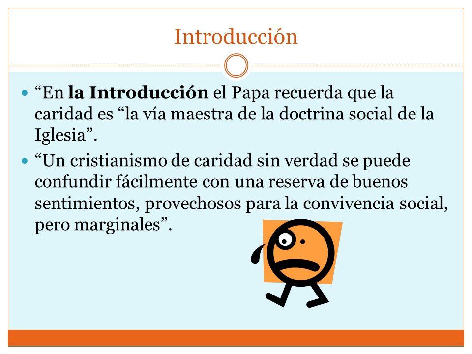 Introducción En la Introducción el Papa recuerda que la caridad es la vía maestra de la doctrina social de la Iglesia. Un cristianismo de caridad sin