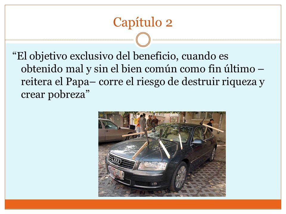 Capítulo 2 El objetivo exclusivo del beneficio, cuando es obtenido mal y sin el bien común como fin último – reitera el Papa– corre el riesgo de destr