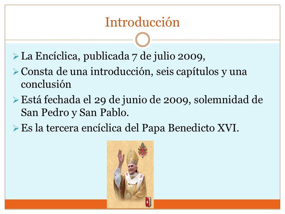 Introducción La Encíclica, publicada 7 de julio 2009, Consta de una introducción, seis capítulos y una conclusión Está fechada el 29 de junio de 2009,