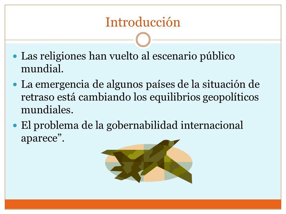 Introducción Las religiones han vuelto al escenario público mundial. La emergencia de algunos países de la situación de retraso está cambiando los equ