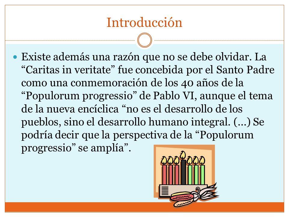 Introducción Existe además una razón que no se debe olvidar. La Caritas in veritate fue concebida por el Santo Padre como una conmemoración de los 40