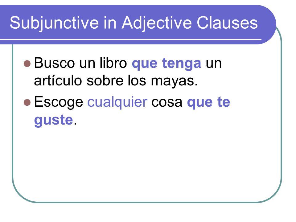 Subjunctive in Adjective Clauses Busco un libro que tenga un artículo sobre los mayas. Escoge cualquier cosa que te guste.