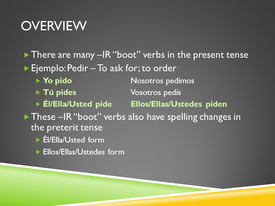 OVERVIEW There are many –IR boot verbs in the present tense Ejemplo: Pedir – To ask for; to order Yo pidoNosotros pedimos Tú pidesVosotros pedís Él/El