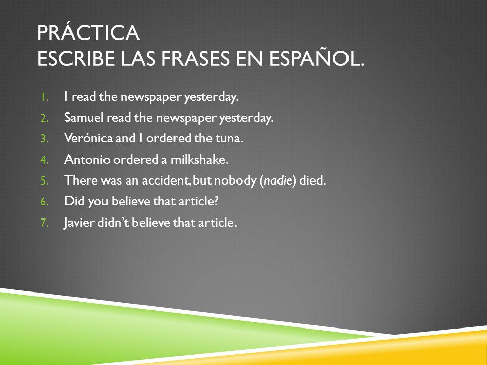 PRÁCTICA ESCRIBE LAS FRASES EN ESPAÑOL. 1. I read the newspaper yesterday.
