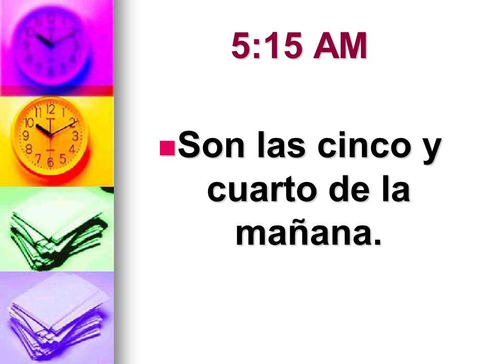 5:15 AM Son las cinco y cuarto de la mañana. Son las cinco y cuarto de la mañana.