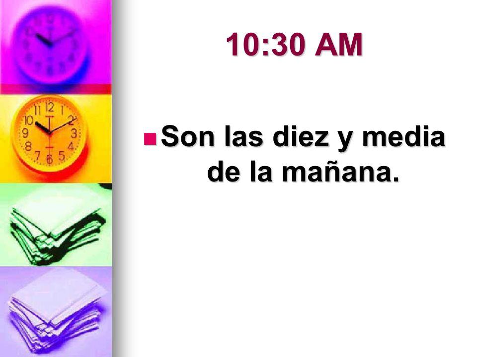 10:30 AM Son las diez y media de la mañana. Son las diez y media de la mañana.