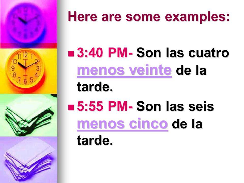 Here are some examples: 3:40 PM- Son las cuatro menos veinte de la tarde. 3:40 PM- Son las cuatro menos veinte de la tarde. 5:55 PM- Son las seis meno