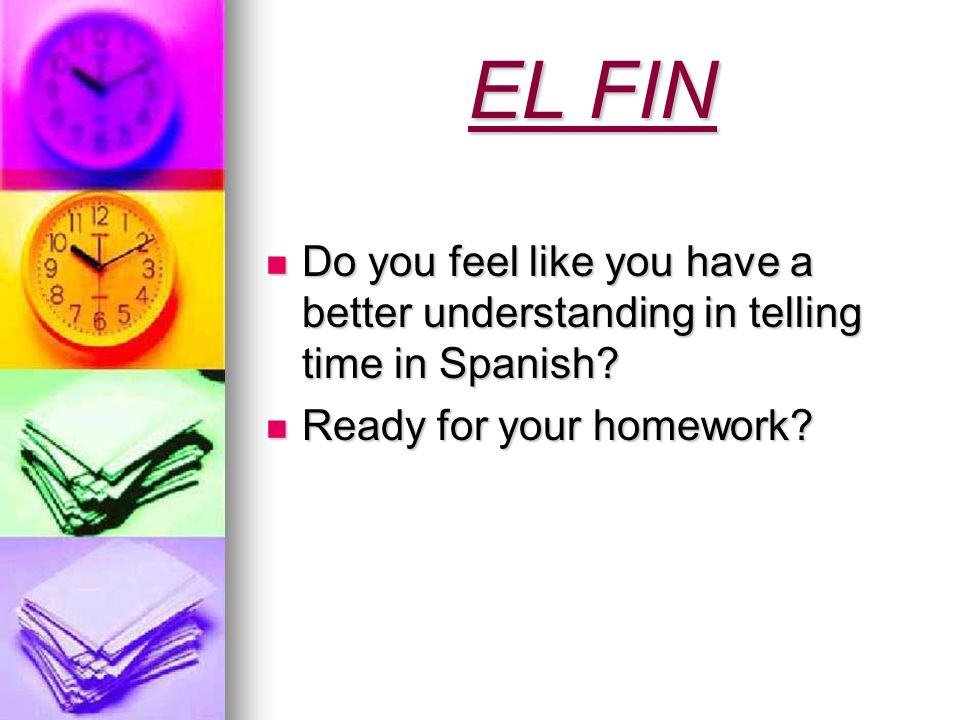 EL FIN Do you feel like you have a better understanding in telling time in Spanish? Do you feel like you have a better understanding in telling time i
