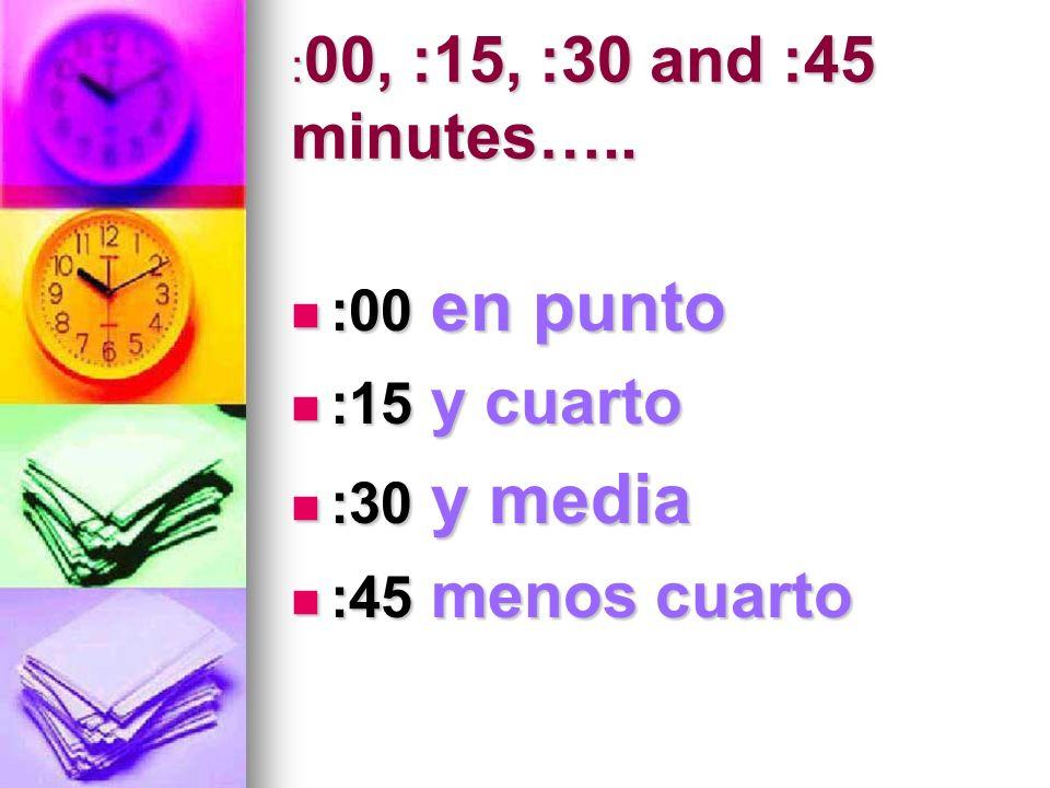 : 00, :15, :30 and :45 minutes….. :00 en punto :00 en punto :15 y cuarto :15 y cuarto :30 y media :30 y media :45 menos cuarto :45 menos cuarto