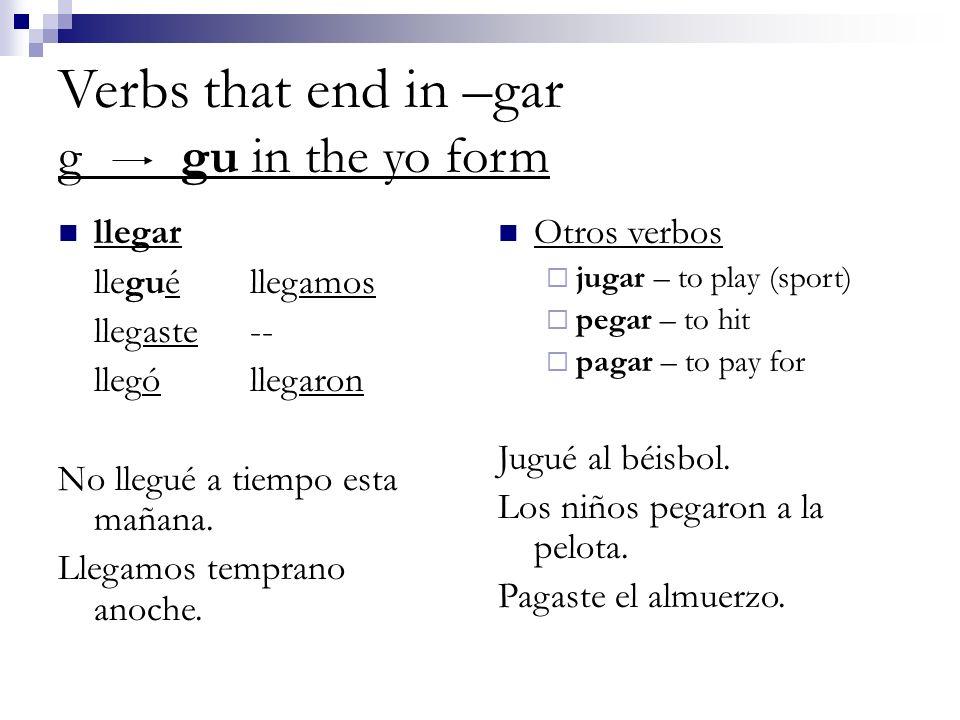 Verbs that end in –gar g gu in the yo form llegar lleguéllegamos llegaste-- llególlegaron No llegué a tiempo esta mañana. Llegamos temprano anoche. Ot