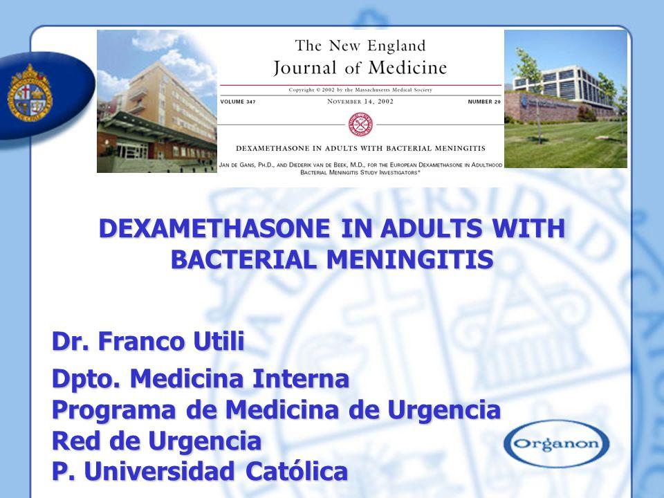 DEXAMETHASONE IN ADULTS WITH BACTERIAL MENINGITIS Dr. Franco Utili Dpto. Medicina Interna Programa de Medicina de Urgencia Red de Urgencia P. Universi
