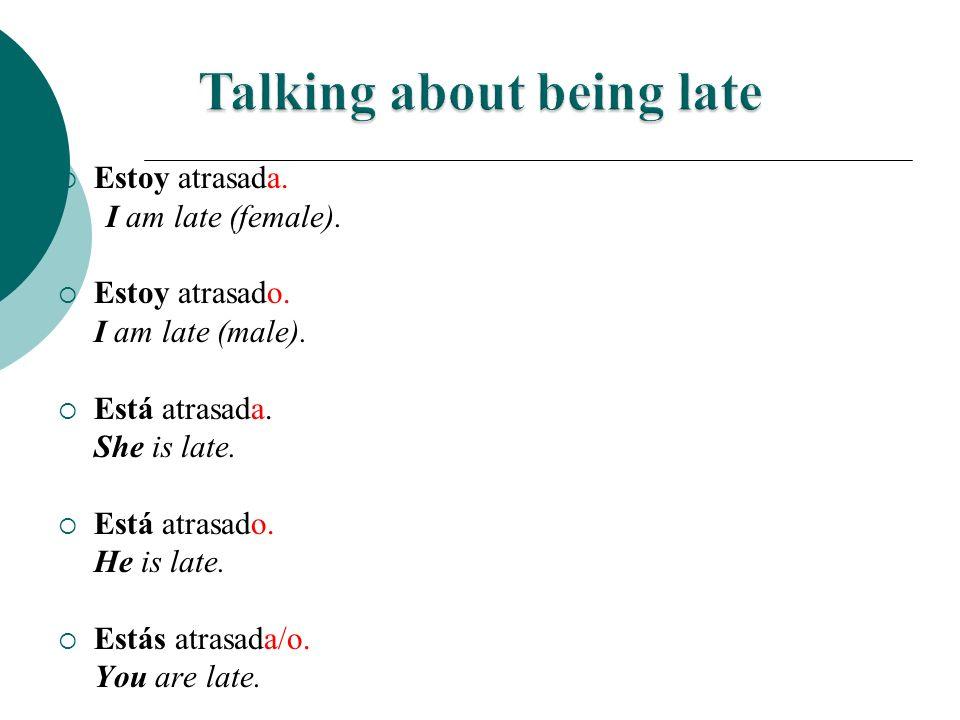 Estoy atrasada. I am late (female). Estoy atrasado. I am late (male). Está atrasada. She is late. Está atrasado. He is late. Estás atrasada/o. You are