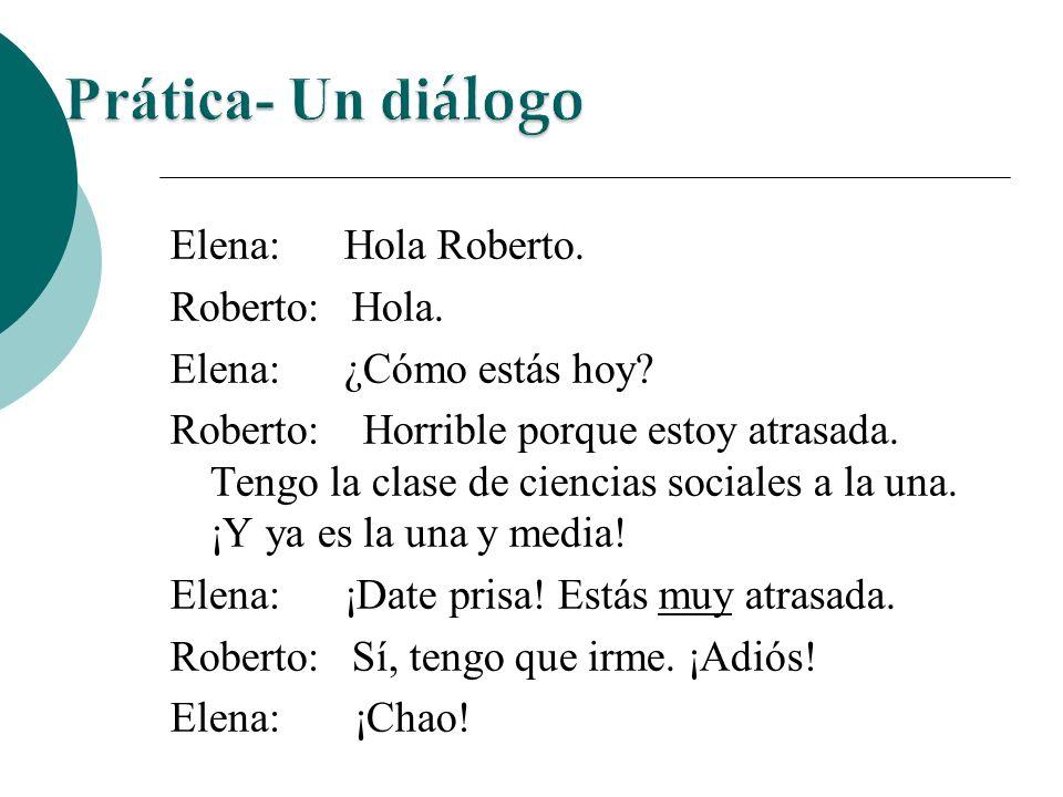 Elena: Hola Roberto. Roberto: Hola. Elena: ¿Cómo estás hoy? Roberto: Horrible porque estoy atrasada. Tengo la clase de ciencias sociales a la una. ¡Y