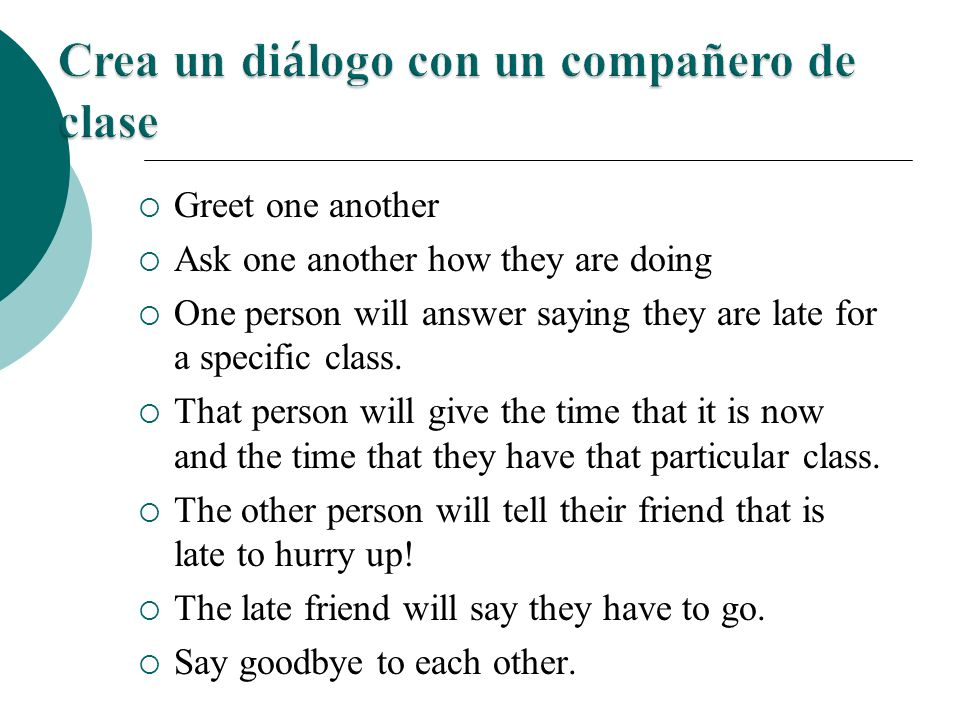 Greet one another Ask one another how they are doing One person will answer saying they are late for a specific class.
