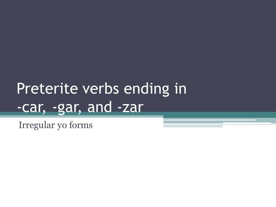 Preterite verbs ending in -car, -gar, and -zar Irregular yo forms