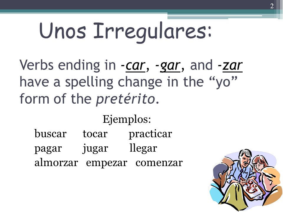 2 Verbs ending in -car, -gar, and -zar have a spelling change in the yo form of the pretérito. Ejemplos: buscar tocar practicar pagar jugar llegar alm