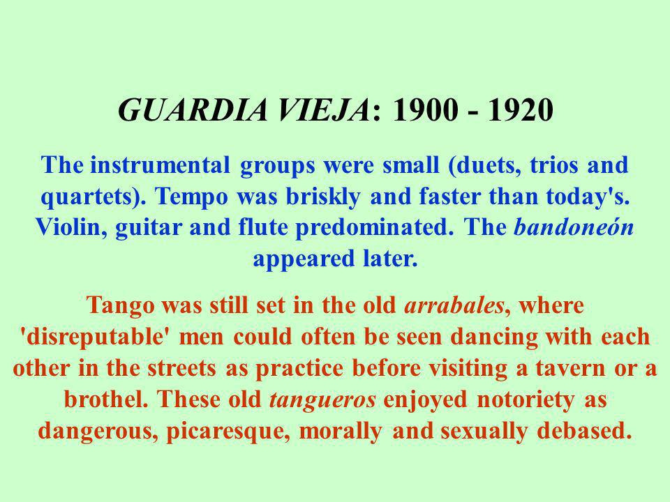 GUARDIA VIEJA: 1900 - 1920 The instrumental groups were small (duets, trios and quartets). Tempo was briskly and faster than today's. Violin, guitar a