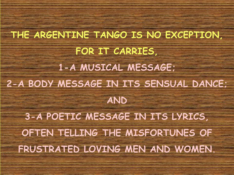THE ARGENTINE TANGO IS NO EXCEPTION, FOR IT CARRIES, 1-A MUSICAL MESSAGE; 2-A BODY MESSAGE IN ITS SENSUAL DANCE; AND 3-A POETIC MESSAGE IN ITS LYRICS,