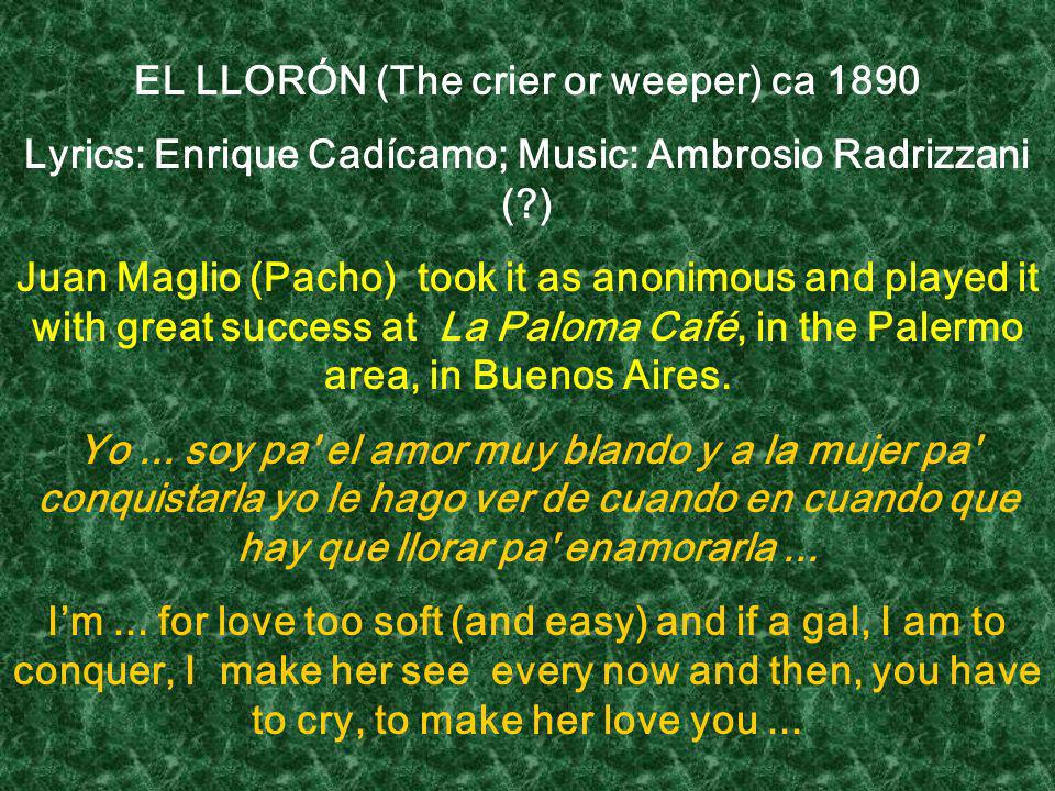 EL LLORÓN (The crier or weeper) ca 1890 Lyrics: Enrique Cadícamo; Music: Ambrosio Radrizzani (?) Juan Maglio (Pacho) took it as anonimous and played i