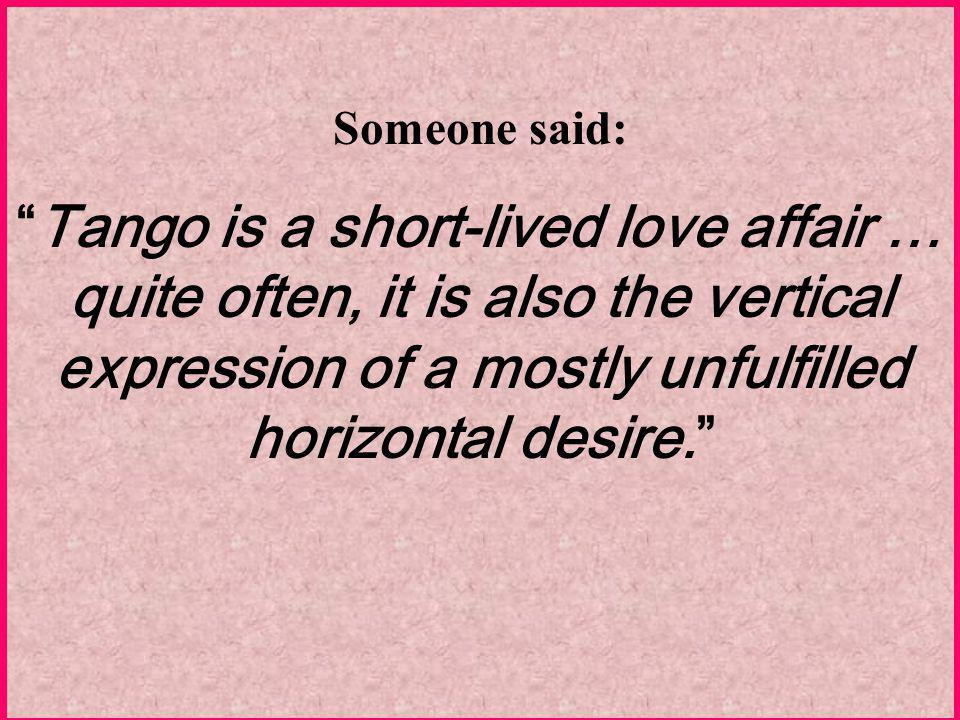 Someone said: Tango is a short-lived love affair … quite often, it is also the vertical expression of a mostly unfulfilled horizontal desire.