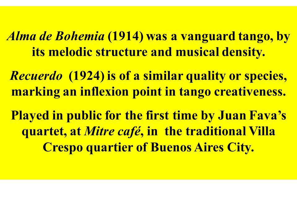 Alma de Bohemia (1914) was a vanguard tango, by its melodic structure and musical density. Recuerdo (1924) is of a similar quality or species, marking