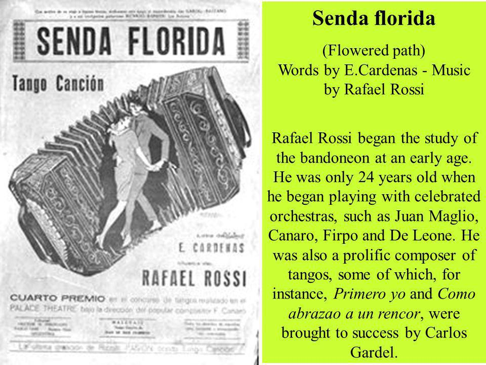 Senda florida (Flowered path) Words by E.Cardenas - Music by Rafael Rossi Rafael Rossi began the study of the bandoneon at an early age. He was only 2