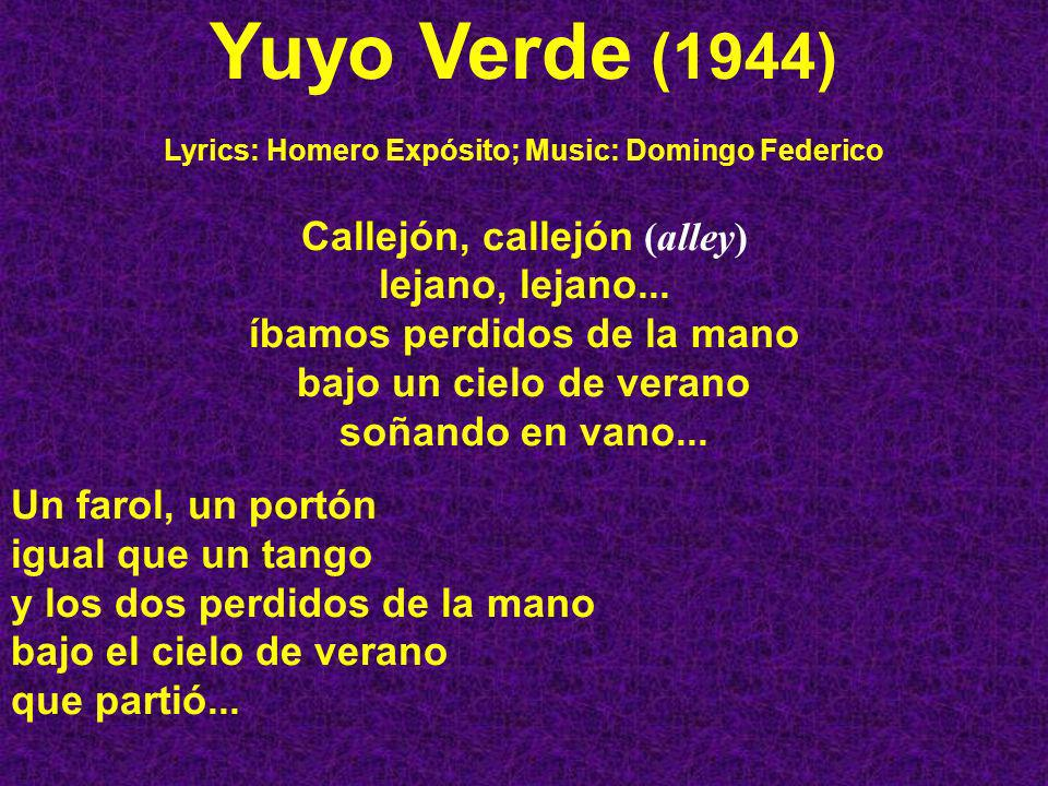 Yuyo Verde (1944) Lyrics: Homero Expósito; Music: Domingo Federico Callejón, callejón (alley) lejano, lejano... íbamos perdidos de la mano bajo un cie