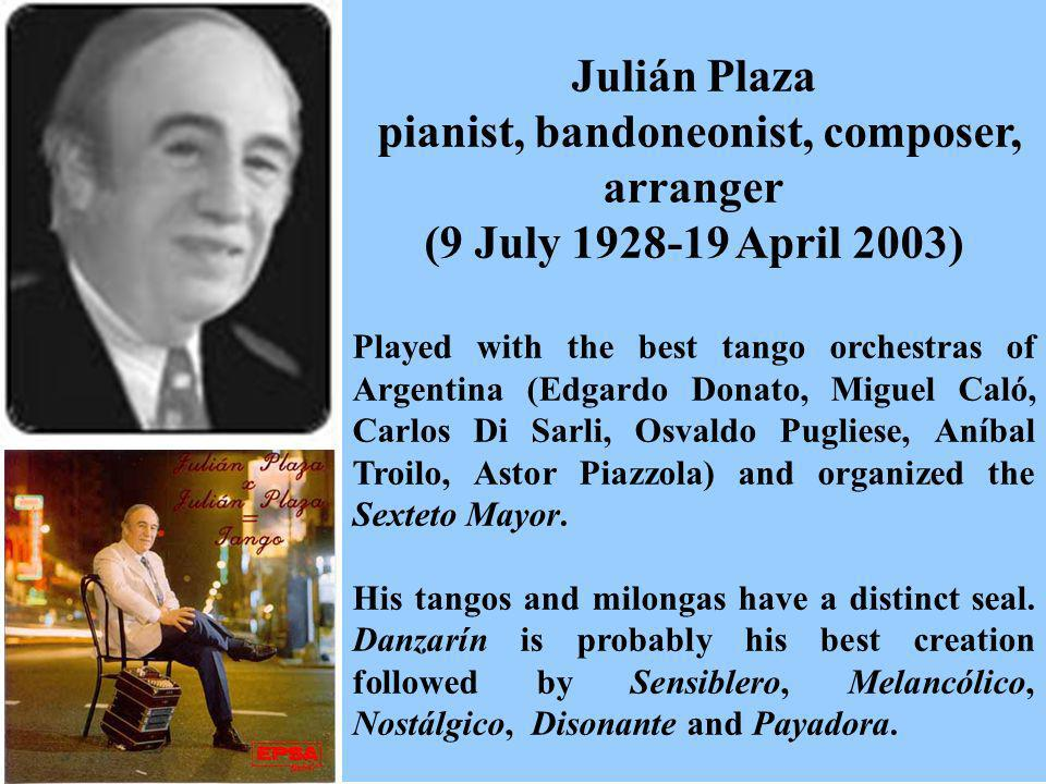 Julián Plaza pianist, bandoneonist, composer, arranger (9 July 1928-19 April 2003) Played with the best tango orchestras of Argentina (Edgardo Donato,