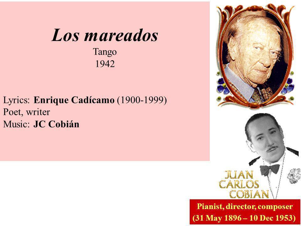 Los mareados Tango 1942 Lyrics: Enrique Cadícamo (1900-1999) Poet, writer Music: JC Cobián Pianist, director, composer (31 May 1896 – 10 Dec 1953)
