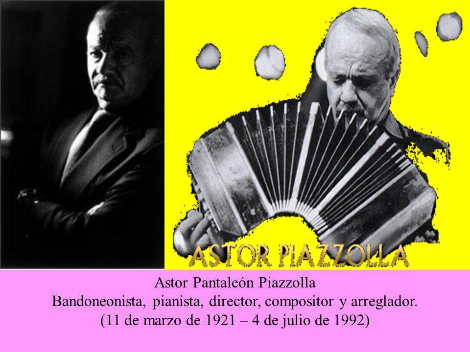 Astor Pantaleón Piazzolla Bandoneonista, pianista, director, compositor y arreglador. (11 de marzo de 1921 – 4 de julio de 1992)