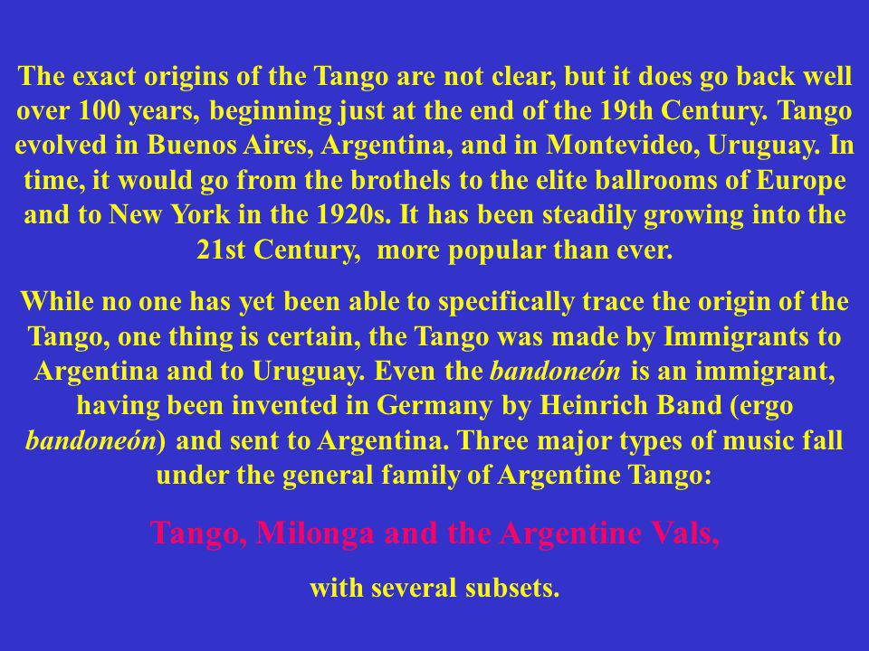 The exact origins of the Tango are not clear, but it does go back well over 100 years, beginning just at the end of the 19th Century. Tango evolved in