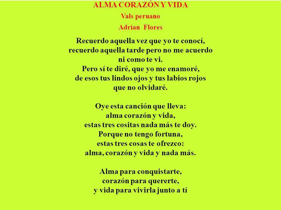 ALMA CORAZÓN Y VIDA Vals peruano Adrian Flores Recuerdo aquella vez que yo te conocí, recuerdo aquella tarde pero no me acuerdo ni como te vi. Pero sí