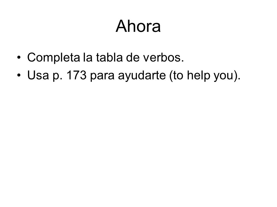 Ahora Completa la tabla de verbos. Usa p. 173 para ayudarte (to help you).