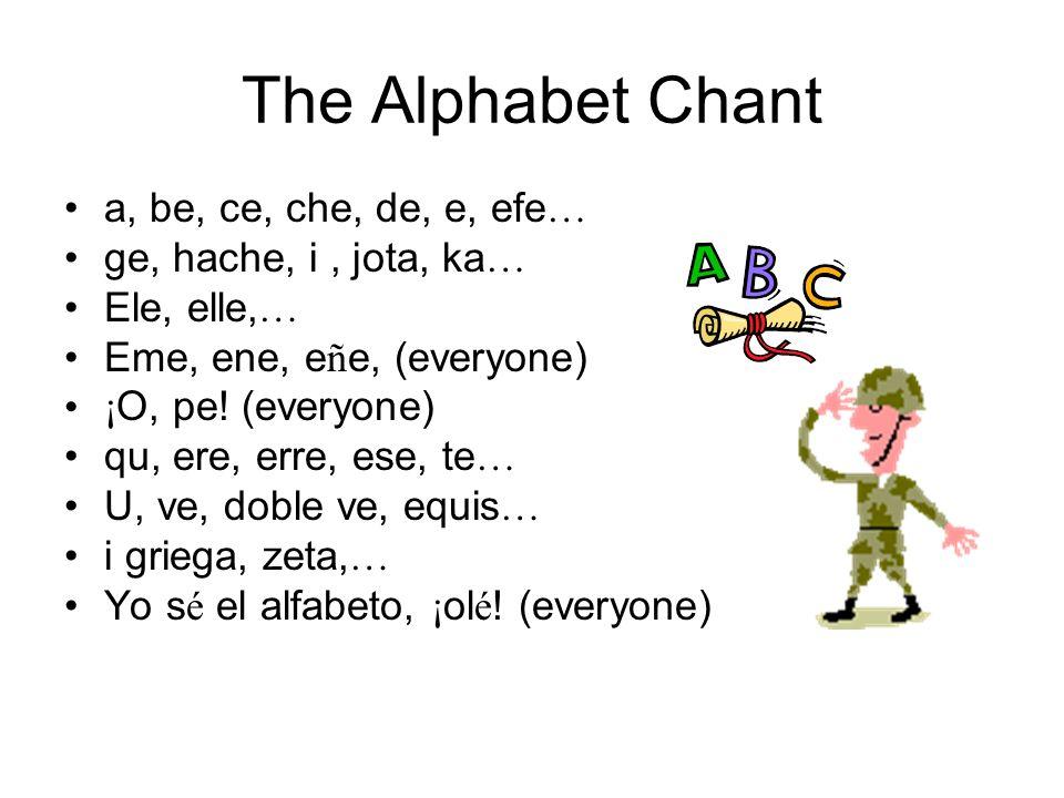 The Alphabet Chant a, be, ce, che, de, e, efe … ge, hache, i, jota, ka … Ele, elle, … Eme, ene, e ñ e, (everyone) ¡ O, pe.