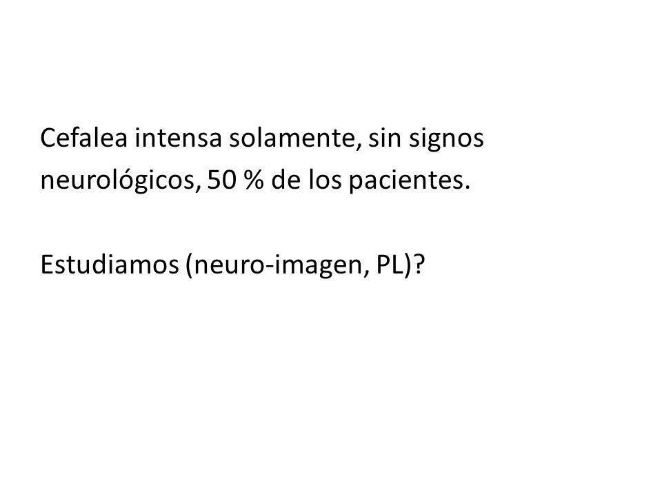 Cefalea intensa solamente, sin signos neurológicos, 50 % de los pacientes. Estudiamos (neuro-imagen, PL)?