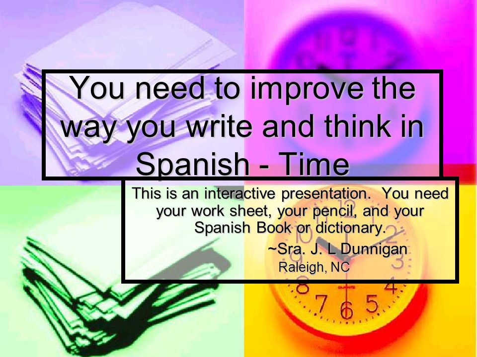 You need to improve the way you write and think in Spanish - Time This is an interactive presentation. You need your work sheet, your pencil, and your