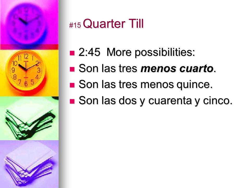 #15 Quarter Till 2:45 More possibilities: 2:45 More possibilities: Son las tres menos cuarto.