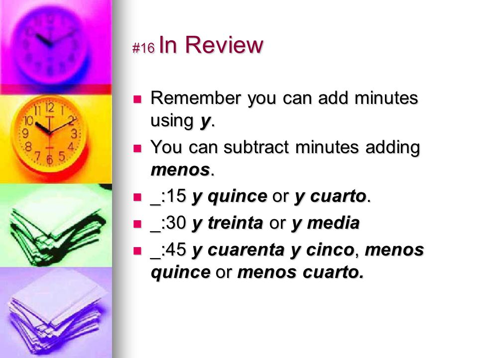 #16 In Review Remember you can add minutes using y. You can subtract minutes adding menos. _:15 y quince or y cuarto. _:30 y treinta or y media _:45 y