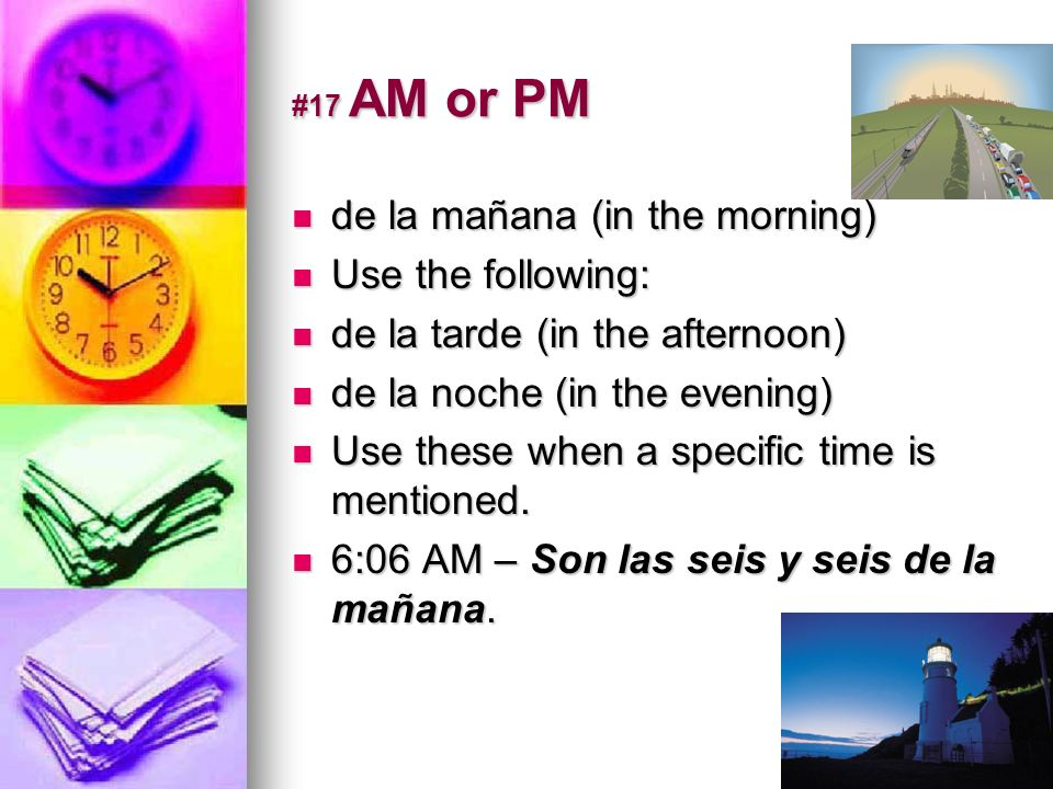 #17 AM or PM de la mañana (in the morning) de la mañana (in the morning) Use the following: Use the following: de la tarde (in the afternoon) de la ta