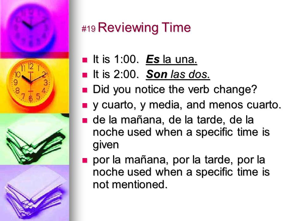 #19 Reviewing Time It is 1:00. Es la una. It is 1:00. Es la una. It is 2:00. Son las dos. It is 2:00. Son las dos. Did you notice the verb change? Did