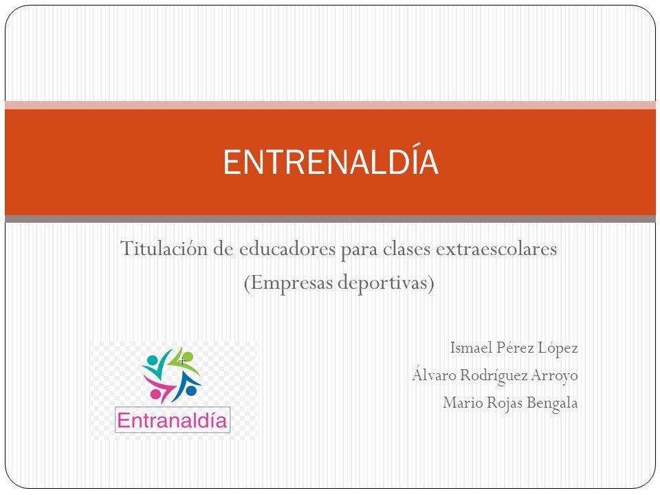Titulación de educadores para clases extraescolares (Empresas deportivas) Ismael Pérez López Álvaro Rodríguez Arroyo Mario Rojas Bengala ENTRENALDÍA