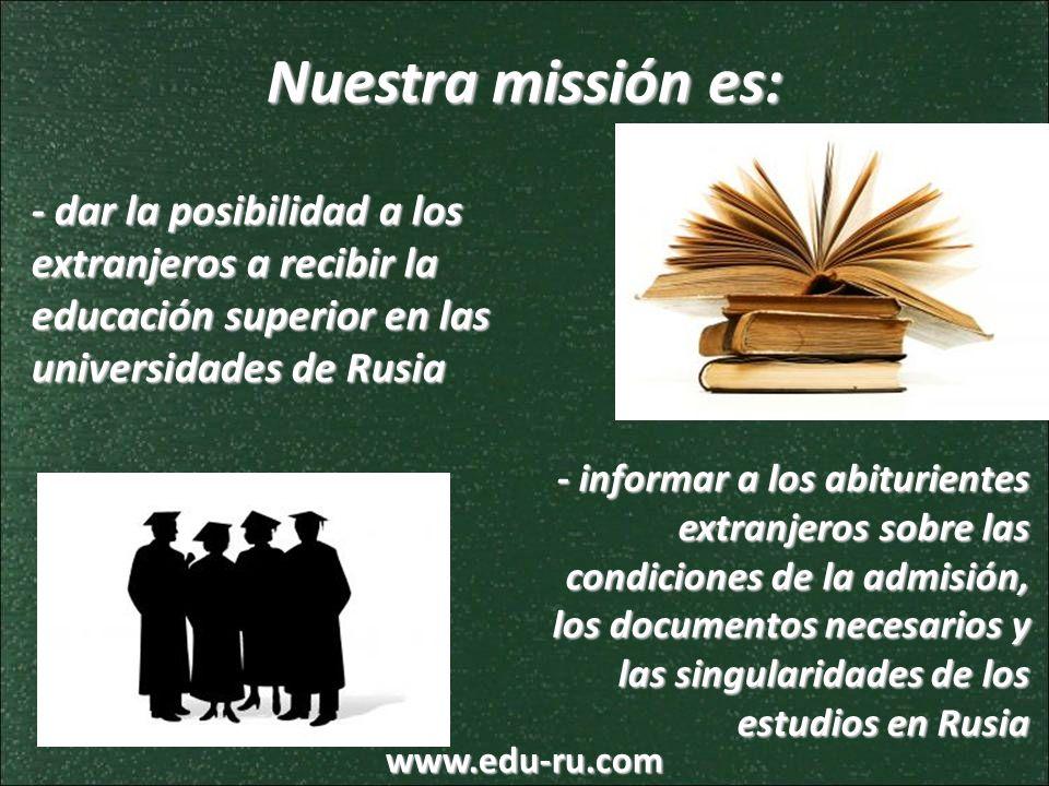 Nuestra missión es: - dar la posibilidad a los extranjeros a recibir la educación superior en las universidades de Rusia - informar a los abiturientes