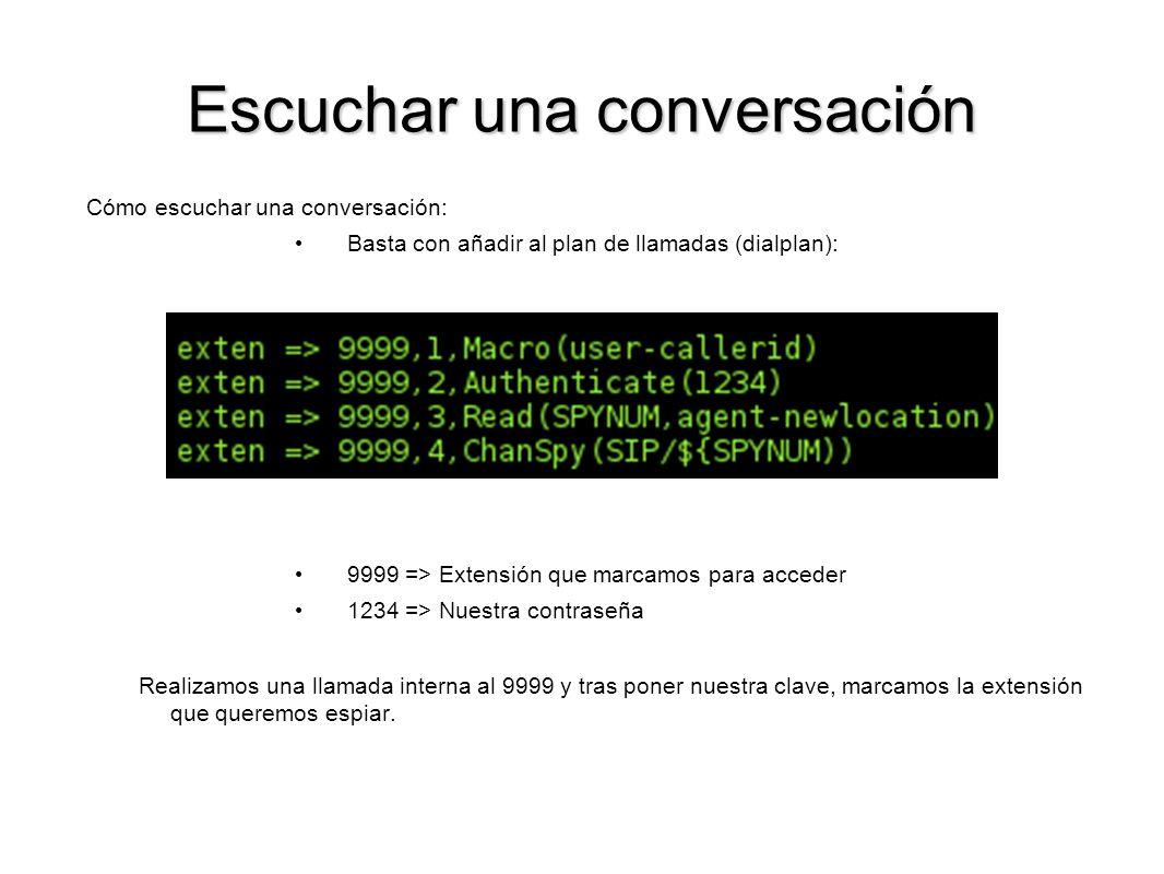 Escuchar una conversación Cómo escuchar una conversación: Basta con añadir al plan de llamadas (dialplan): 9999 => Extensión que marcamos para acceder