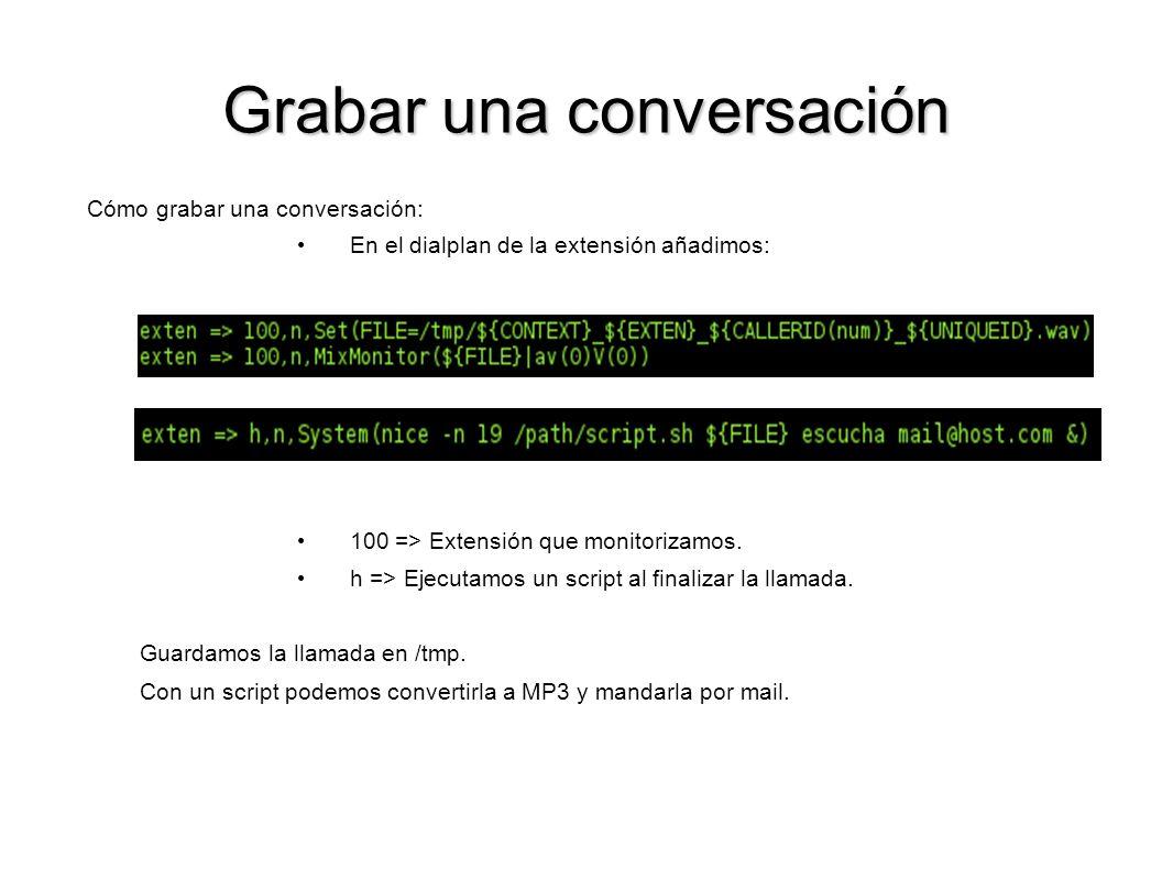 Grabar una conversación Cómo grabar una conversación: En el dialplan de la extensión añadimos: 100 => Extensión que monitorizamos. h => Ejecutamos un