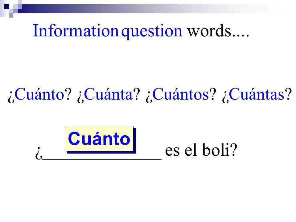 ¿Cuánto? ¿Cuánta? ¿Cuántos? ¿Cuántas? ¿_____________ es el boli? Cuánto Information question words....