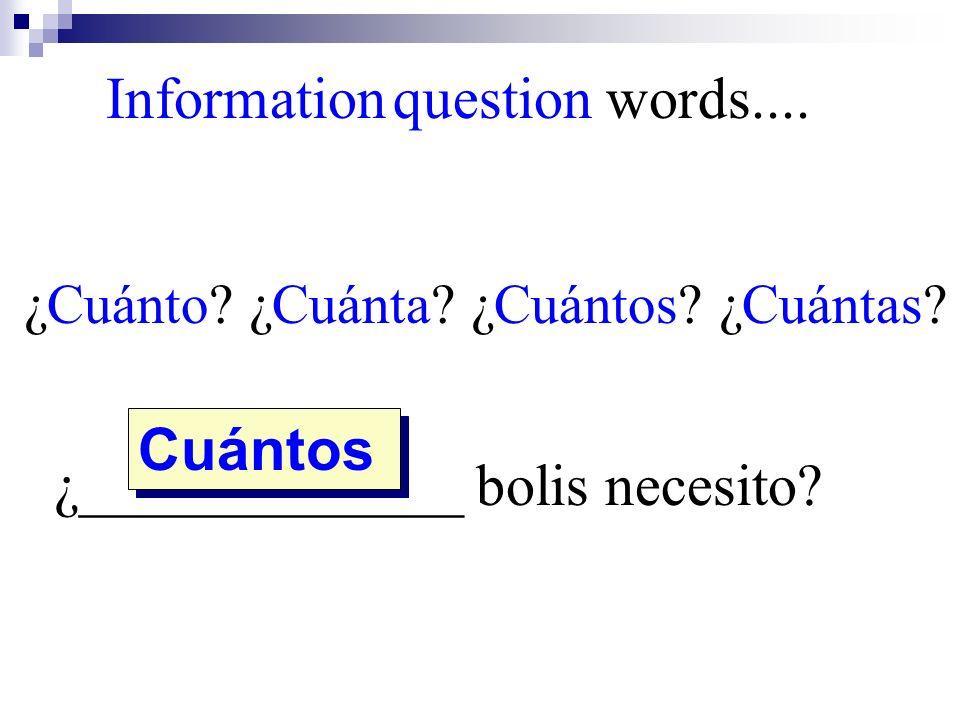 ¿Cuánto? ¿Cuánta? ¿Cuántos? ¿Cuántas? ¿_____________ bolis necesito? Cuántos Information question words....
